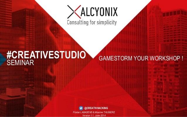 © ALCYONIX, SQLI GROUP –2014  GAMESTORM YOUR WORKSHOP !  #CREATIVESTUDIO  SEMINAR  Florian LABADENS & Maxime THUBIERE  Ver...