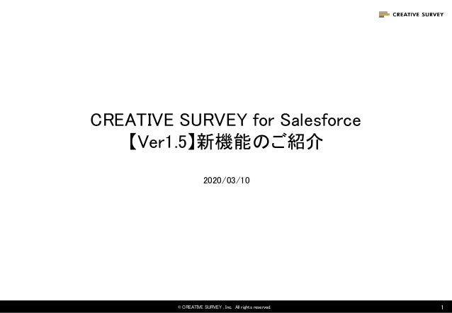 CREATIVE SURVEY for Salesforce 【Ver1.5】新機能のご紹介 © CREATIVE SURVEY , Inc. All rights reserved.  1 1 2020/03/10