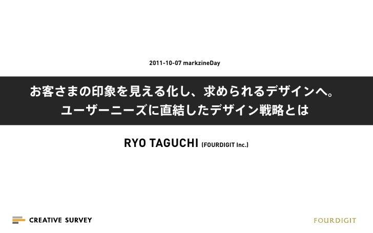 2011-10-07 markzineDayお客さまの印象を見える化し、求められるデザインへ。   ユーザーニーズに直結したデザイン戦略とは       RYO TAGUCHI (FOURDIGIT Inc.)