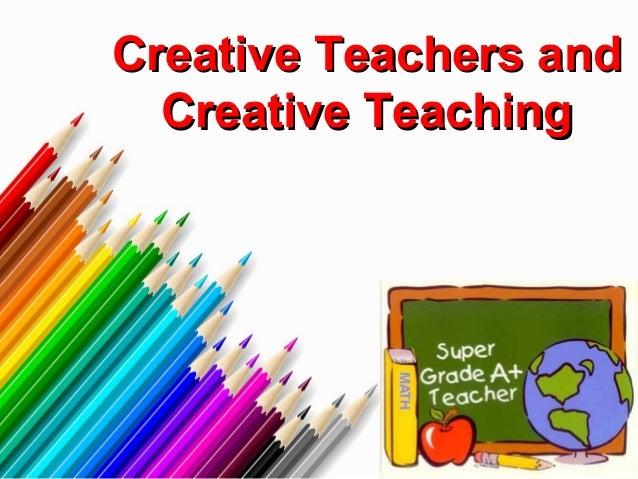 Creative Teachers andCreative Teachers and Creative TeachingCreative Teaching