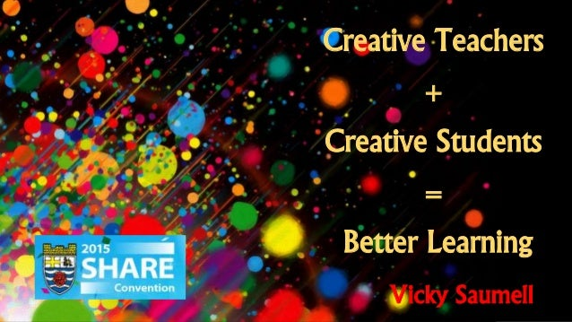 Creative Teachers + Creative Students = Better Learning Vicky Saumell