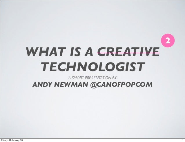 2                        WHAT IS A CREATIVE                         TECHNOLOGIST                               A SHORT PRE...