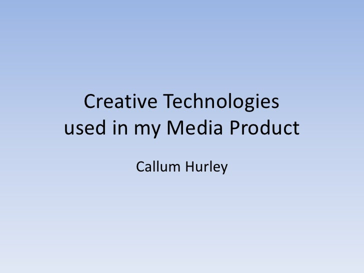 Creative Technologiesused in my Media Product       Callum Hurley