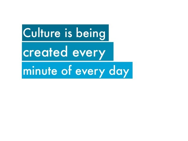 Culture is beingcreated everyminute of every day