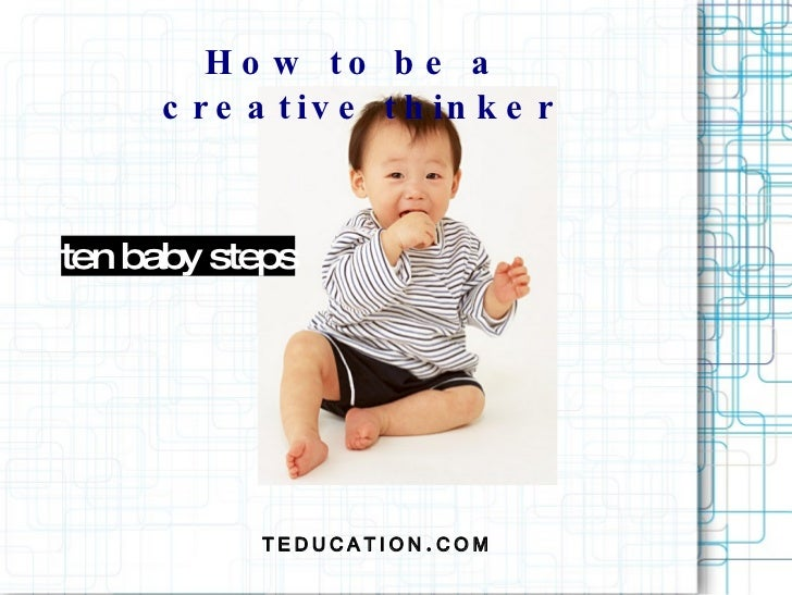 How to be a  creative thinker TEDUCATION.COM ten baby steps