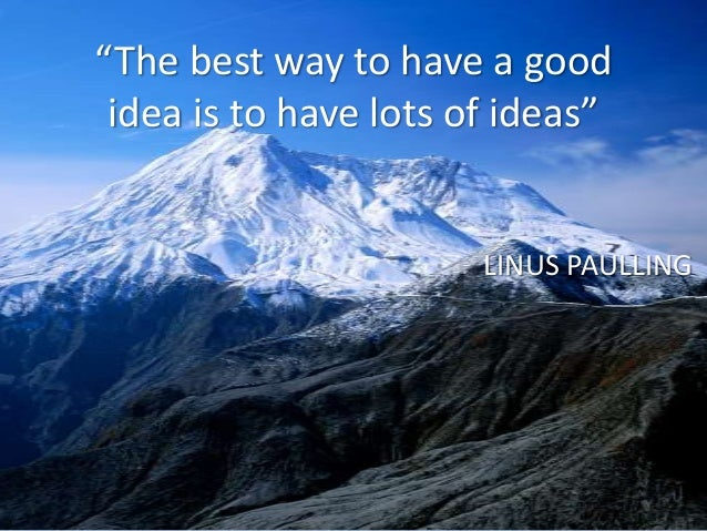 """""""The best way to have a good idea is to have lots of ideas""""                       LINUS PAULLING"""