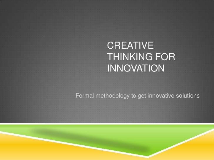 CREATIVE           THINKING FOR           INNOVATIONFormal methodology to get innovative solutions