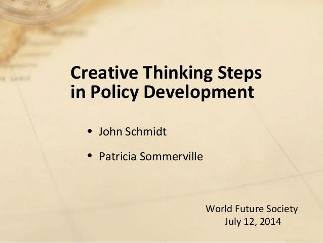 Creative Thinking Steps in Policy Development • John Schmidt • Patricia Sommerville World Future Society July 12, 2014