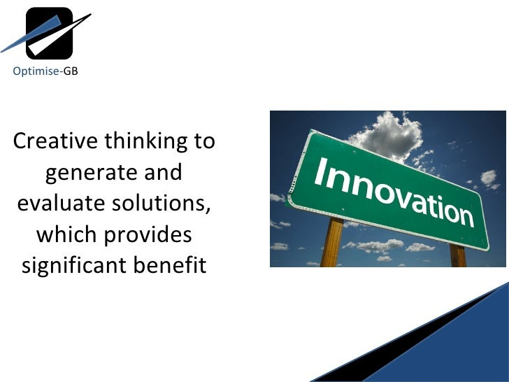 Creative thinking to generate and evaluate solutions, which provides significant benefit Optimise- GB