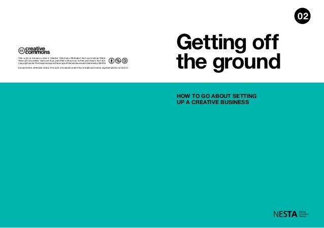 Getting off the ground HOW TO GO ABOUT SETTING UP A CREATIVE BUSINESS 02 Except where otherwise noted, this work is licens...