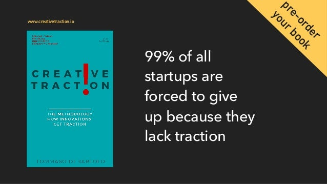 99% of all startups are forced to give up because they lack traction www.creativetraction.io pre-order yourbook