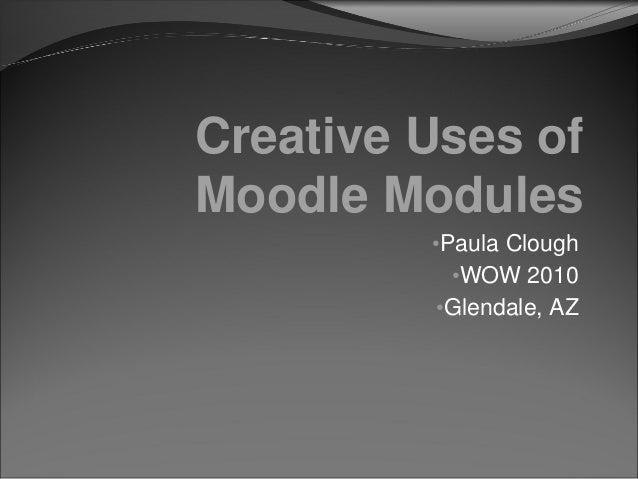 Creative Uses of Moodle Modules •Paula Clough •WOW 2010 •Glendale, AZ