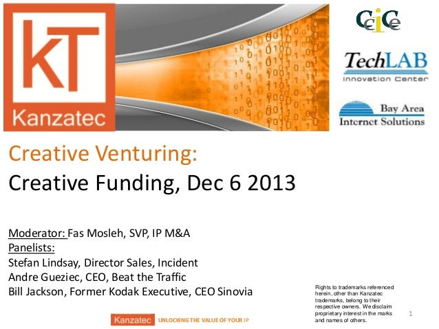Creative Venturing: Creative Funding, Dec 6 2013 Moderator: Fas Mosleh, SVP, IP M&A Panelists: Stefan Lindsay, Director Sa...