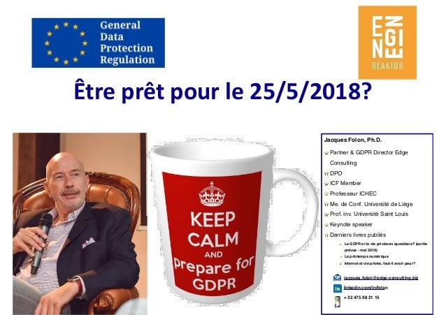 Êtreprêtpourle25/5/2018? Jacques Folon, Ph.D. Partner & GDPR Director Edge Consulting DPO ICF Member Professeur ICHEC ...