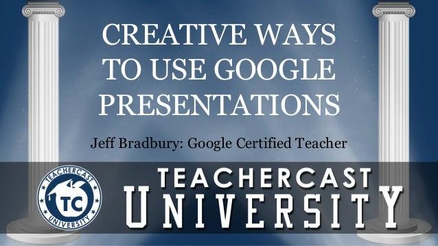 CREATIVE WAYS  TO USE GOOGLE  PRESENTATIONS  Jeff Bradbury: Google Certified Teacher