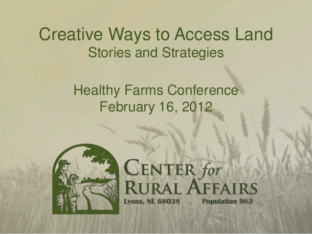 Creative Ways to Access Land      Stories and Strategies    Healthy Farms Conference       February 16, 2012
