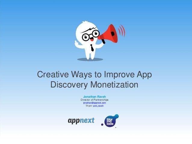 Creative Ways to Improve App Discovery Monetization Jonathan Raveh Director of Partnerships jonathan@appnext.com Skype: yo...