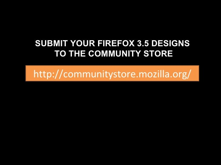 http://communitystore.mozilla.org/ SUBMIT YOUR FIREFOX 3.5 DESIGNS  TO THE COMMUNITY STORE