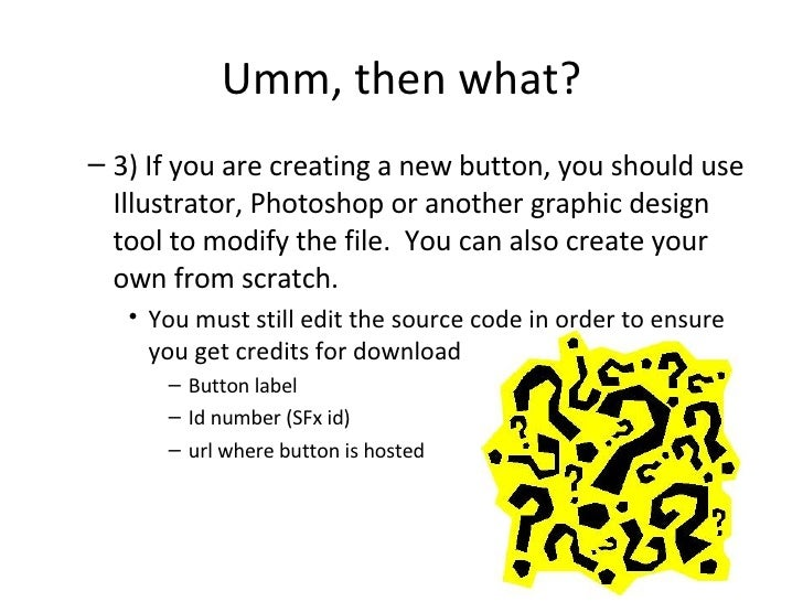 Umm, then what? <ul><ul><li>3) If you are creating a new button, you should use Illustrator, Photoshop or another graphic ...