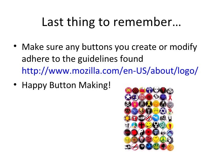 Last thing to remember… <ul><li>Make sure any buttons you create or modify adhere to the guidelines found  http://www.mozi...