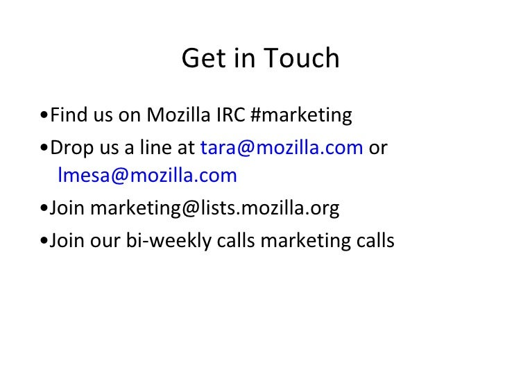Get in Touch • Find us on Mozilla IRC #marketing  • Drop us a line at  [email_address]   or   [email_address] • Join marke...