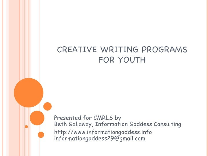 CREATIVE WRITING PROGRAMS FOR YOUTH Presented for CMRLS by Beth Gallaway, Information Goddess Consulting http://www.inform...