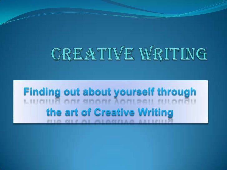 Creative Writing<br />Finding out about yourself through <br />the art of Creative Writing<br />
