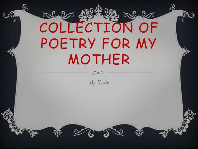 COLLECTION OFPOETRY FOR MYMOTHERBy Katie