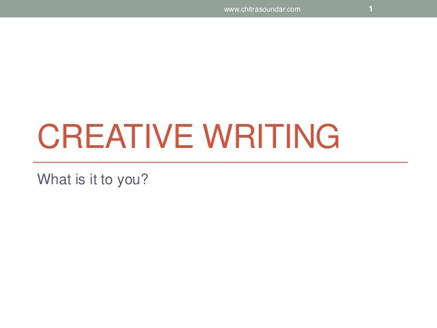 CREATIVE WRITING What is it to you? www.chitrasoundar.com 1