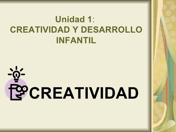 Unidad 1 :  CREATIVIDAD Y DESARROLLO INFANTIL <ul><li>CREATIVIDAD </li></ul>
