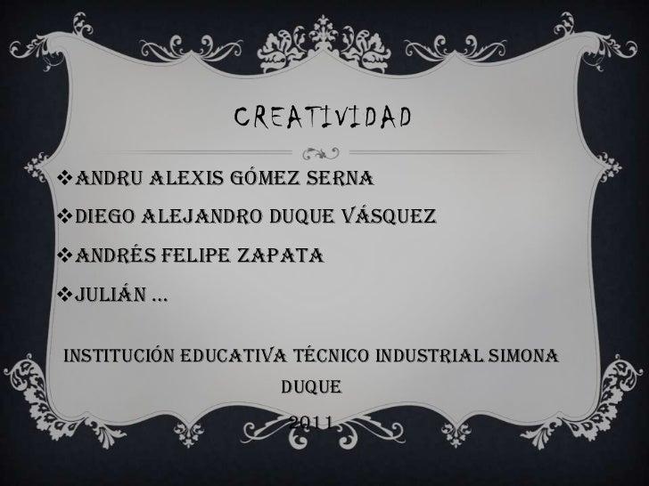CREATIVIDAD<br />Andru Alexis Gómez Serna<br />Diego Alejandro duque Vásquez<br />Andrés Felipe zapata<br />Julián …<br />...