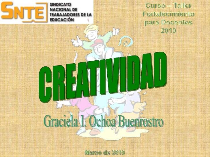 Curso – Taller<br />Fortalecimiento<br />para Docentes<br />2010<br />CREATIVIDAD<br />Graciela I. Ochoa Buenrostro<br />M...
