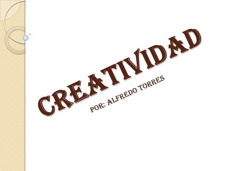 Creatividad<br />Por: Alfredo torres<br />