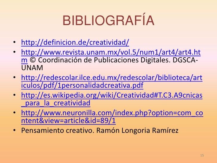 BIBLIOGRAFÍA• http://definicion.de/creatividad/• http://www.revista.unam.mx/vol.5/num1/art4/art4.ht  m © Coordinación de P...