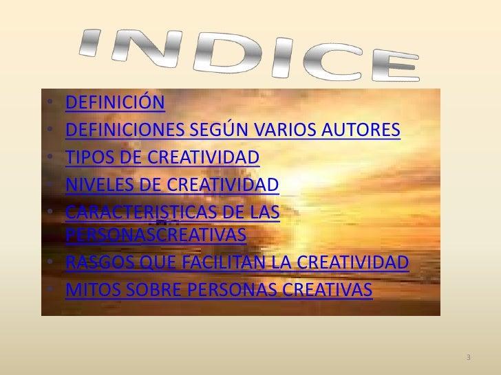 • DEFINICIÓN• DEFINICIONES SEGÚN VARIOS AUTORES• TIPOS DE CREATIVIDAD• NIVELES DE CREATIVIDAD• CARACTERISTICAS DE LAS  PER...