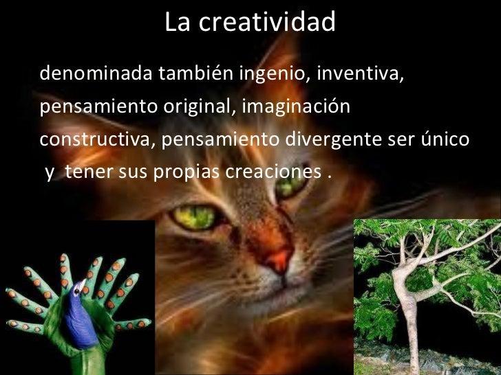 La creatividad <ul><li>denominada también ingenio, inventiva, </li></ul><ul><li>pensamiento original, imaginación </li></u...