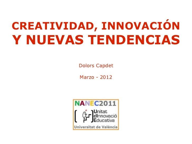 CREATIVIDAD, INNOVACIÓNY NUEVAS TENDENCIAS         Dolors Capdet         Marzo - 2012