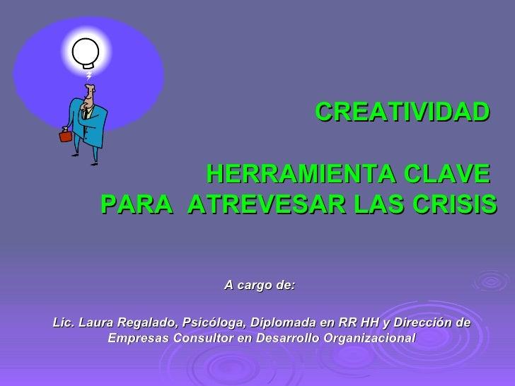 CREATIVIDAD  HERRAMIENTA CLAVE  PARA  ATREVESAR LAS CRISIS A cargo de:  Lic. Laura Regalado, Psicóloga, Diplomada en RR HH...