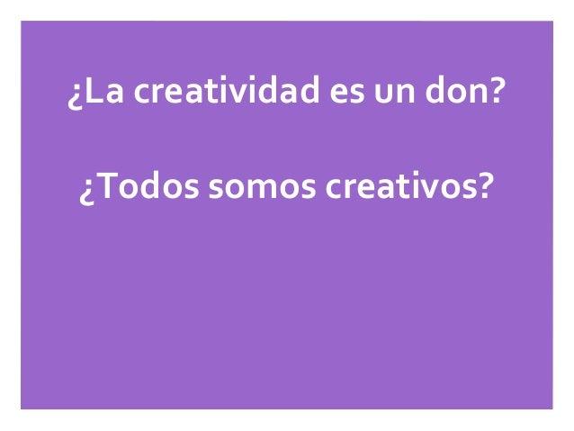 ¿La creatividad es un don?¿Todos somos creativos?¿Creatividad=Inteligencia?