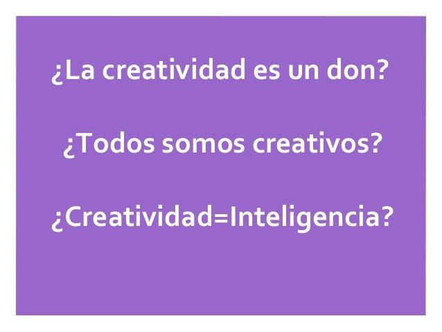 ¿La creatividad es un don?¿Todos somos creativos?¿Creatividad=Inteligencia?¿Cómo ser más creativo?