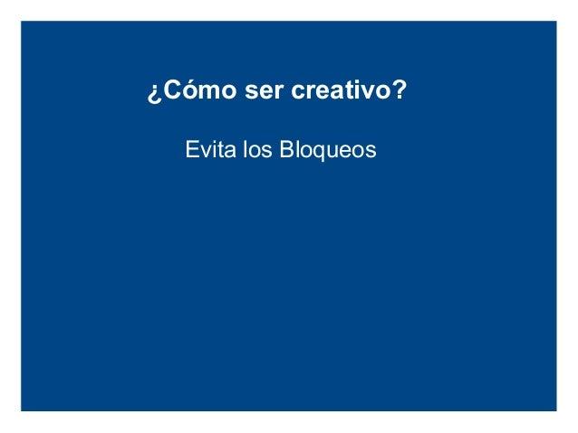¿Cómo ser creativo?          Evita los BloqueosMiedo e Inseguridad   Emocionales