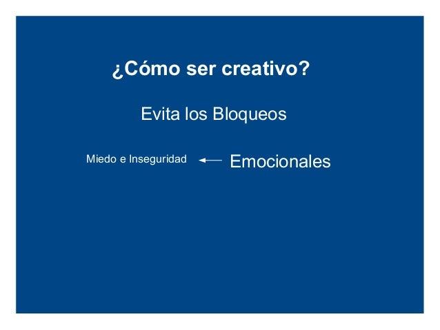 ¿Cómo ser creativo?          Evita los BloqueosMiedo e Inseguridad   Emocionales Moral y Educación    Culturales