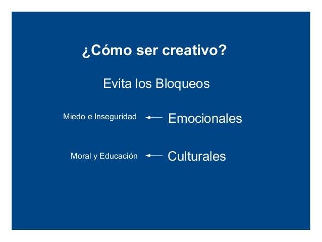 ¿Cómo ser creativo?            Evita los BloqueosMiedo e Inseguridad       Emocionales   Moral y Educación      Culturales...