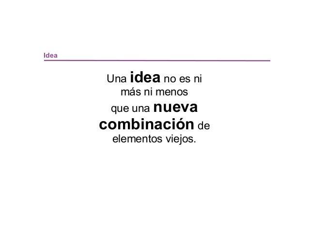 Idea       Una idea no es ni         más ni menos        que una nueva       combinación de        elementos viejos.
