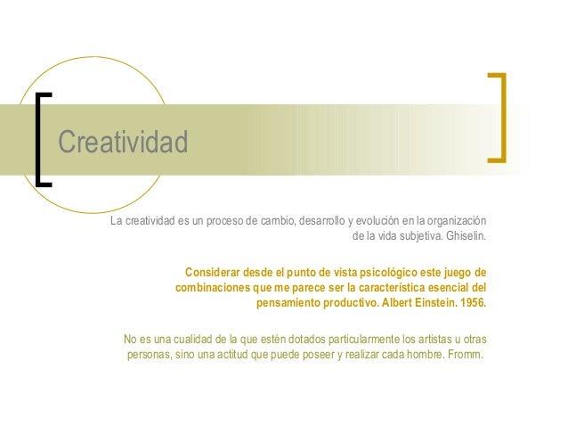 Creatividad La creatividad es un proceso de cambio, desarrollo y evolución en la organización de la vida subjetiva. Ghisel...