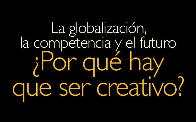 La globalización, la competencia y el futuro ¿Por qué hay que ser creativo?
