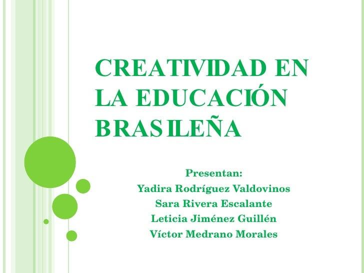 CREATIVIDAD EN LA EDUCACIÓN BRASILEÑA Presentan: Yadira Rodríguez Valdovinos Sara Rivera Escalante Leticia Jiménez Guillén...
