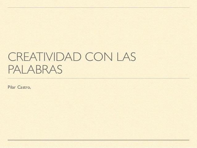 CREATIVIDAD CON LAS PALABRAS Pilar Castro,
