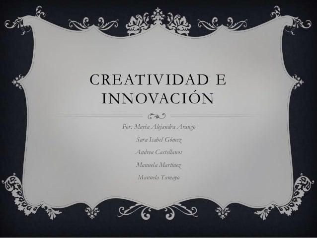 CREATIVIDAD E INNOVACIÓN Por: María Alejandra Arango Sara Isabel Gómez Andrea Castellanos Manuela Martínez Manuela Tamayo