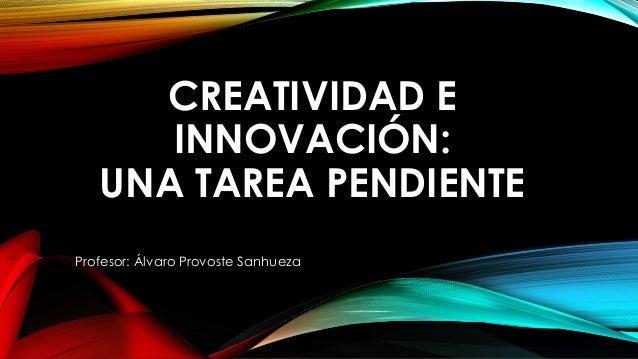 CREATIVIDAD E INNOVACIÓN: UNA TAREA PENDIENTE Profesor: Álvaro Provoste Sanhueza